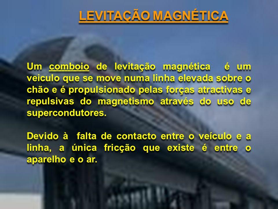LEVITAÇÃO MAGNÉTICA Um comboio de levitação magnética é um veiculo que se move numa linha elevada sobre o chão e é propulsionado pelas forças atractivas e repulsivas do magnetismo através do uso de supercondutores.