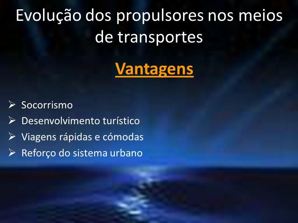 Evolução dos propulsores nos meios de transportes Vantagens  Socorrismo  Desenvolvimento turístico  Viagens rápidas e cómodas  Reforço do sistema urbano