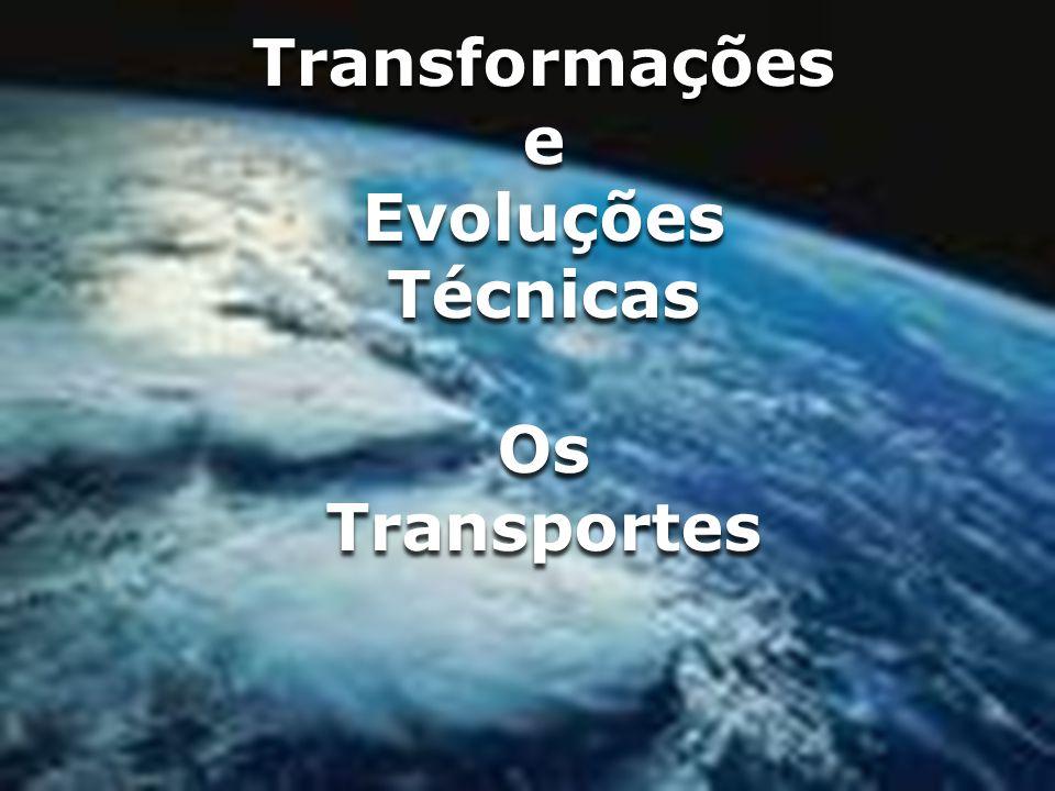 Transformações e Evoluções Técnicas Os Transportes Transformações e Evoluções Técnicas Os Transportes