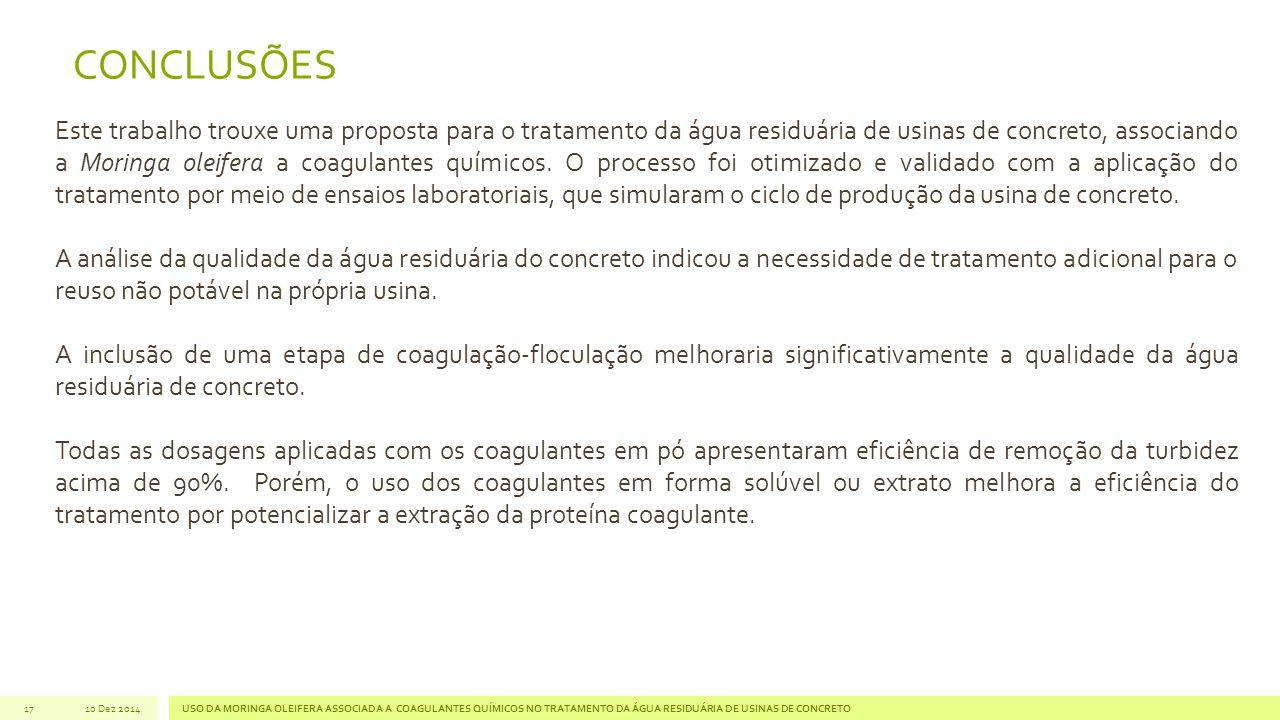 17 CONCLUSÕES Este trabalho trouxe uma proposta para o tratamento da água residuária de usinas de concreto, associando a Moringa oleifera a coagulantes químicos.
