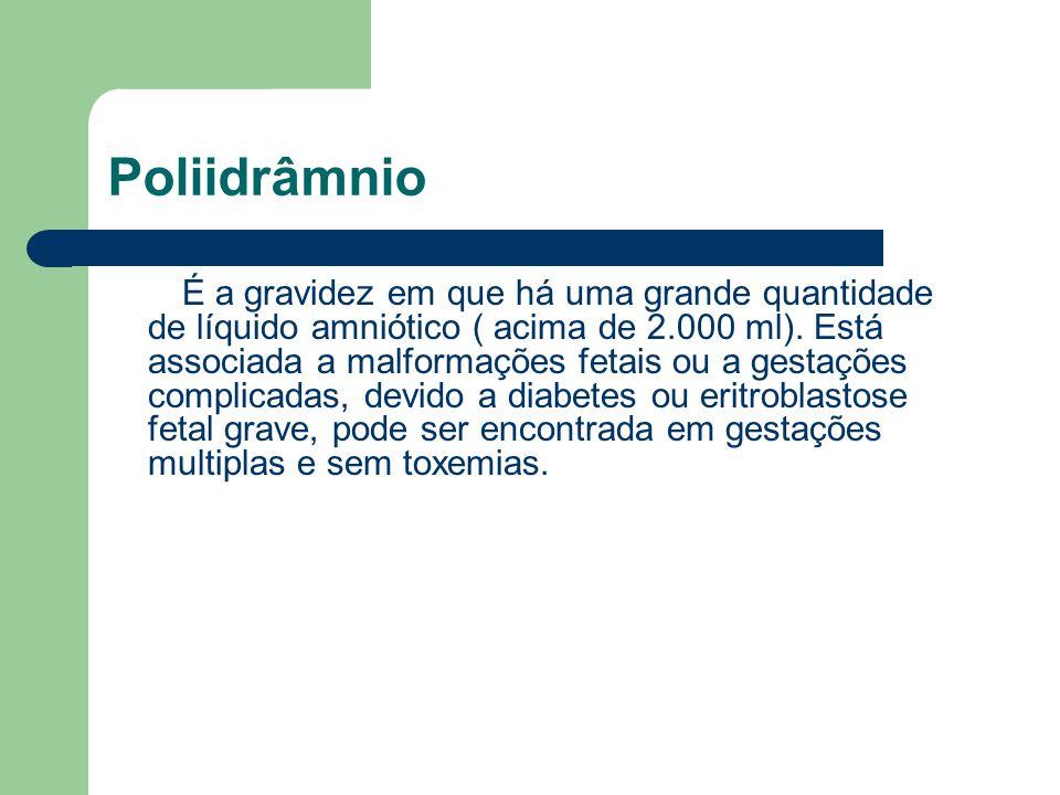 Poliidrâmnio É a gravidez em que há uma grande quantidade de líquido amniótico ( acima de 2.000 ml). Está associada a malformações fetais ou a gestaçõ