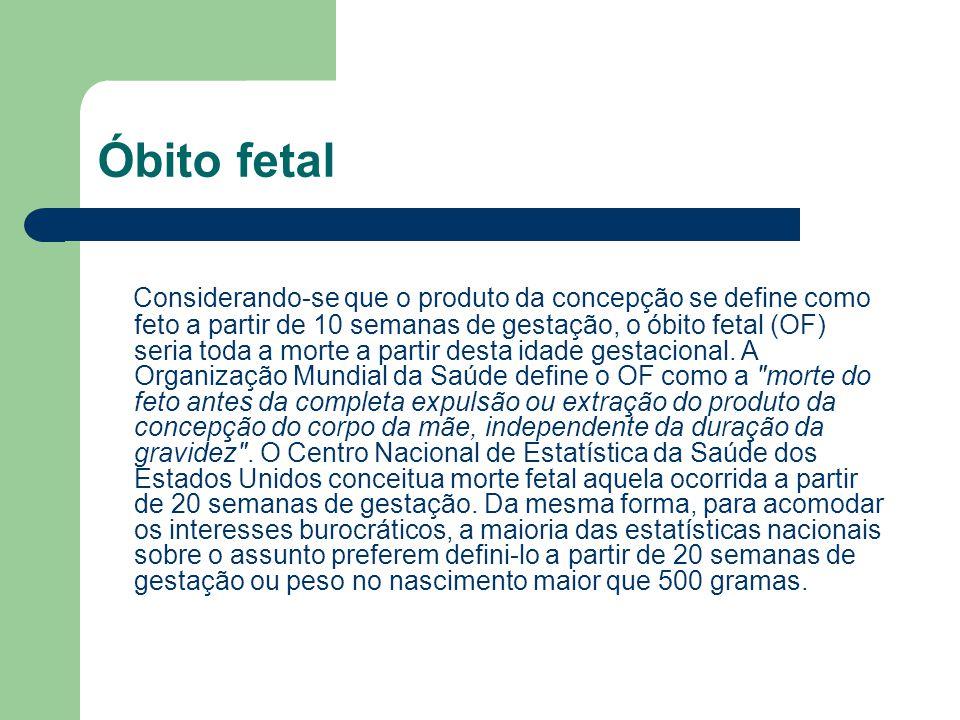 Óbito fetal Considerando-se que o produto da concepção se define como feto a partir de 10 semanas de gestação, o óbito fetal (OF) seria toda a morte a