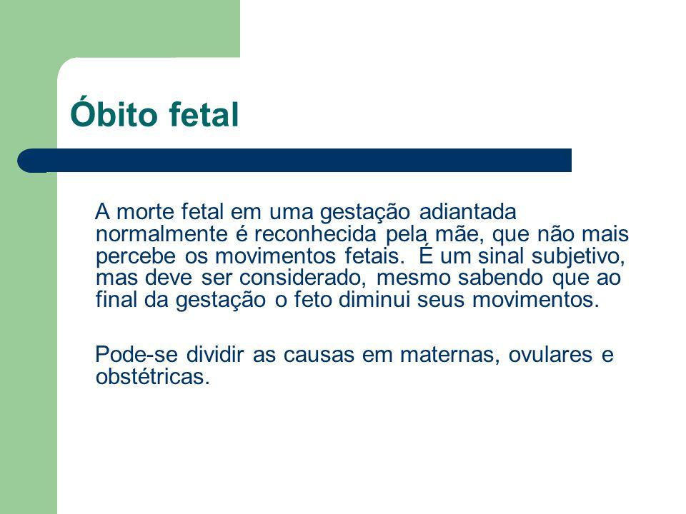 Óbito fetal A morte fetal em uma gestação adiantada normalmente é reconhecida pela mãe, que não mais percebe os movimentos fetais. É um sinal subjetiv