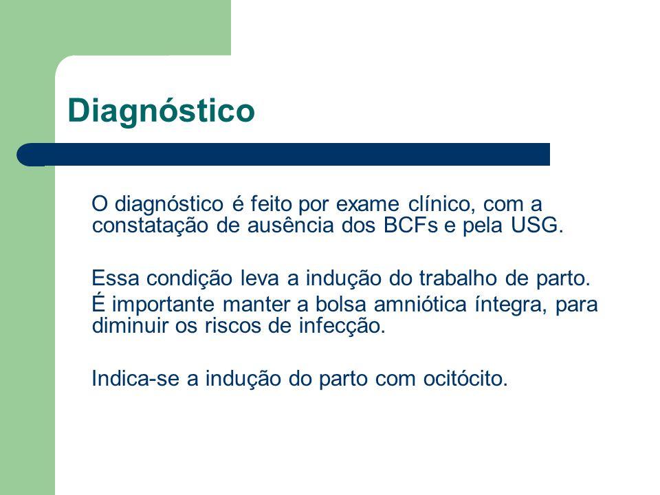Diagnóstico O diagnóstico é feito por exame clínico, com a constatação de ausência dos BCFs e pela USG. Essa condição leva a indução do trabalho de pa
