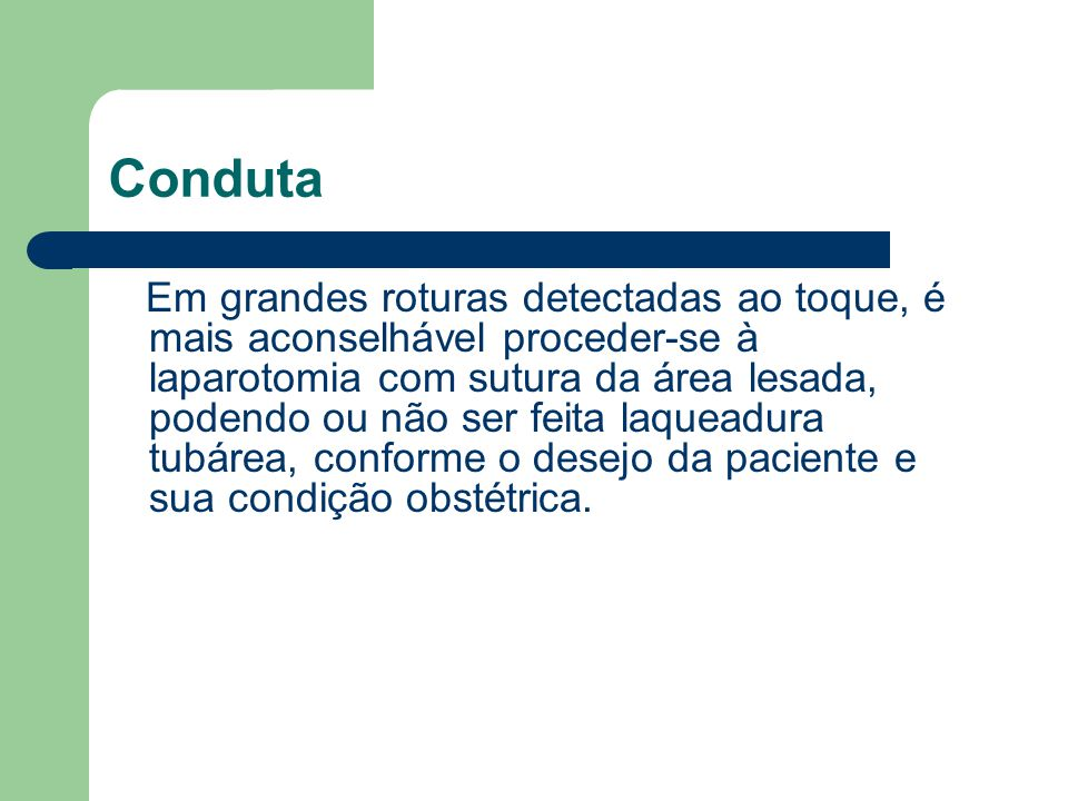 Conduta Em grandes roturas detectadas ao toque, é mais aconselhável proceder-se à laparotomia com sutura da área lesada, podendo ou não ser feita laqu