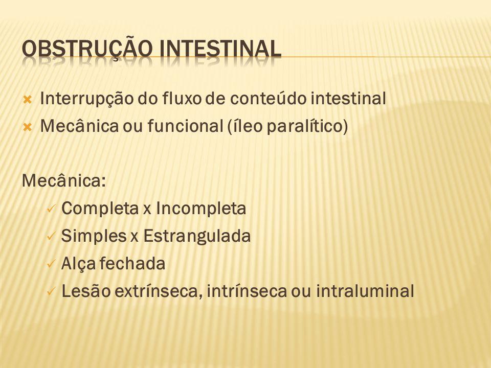  Interrupção do fluxo de conteúdo intestinal  Mecânica ou funcional (íleo paralítico) Mecânica: Completa x Incompleta Simples x Estrangulada Alça fechada Lesão extrínseca, intrínseca ou intraluminal