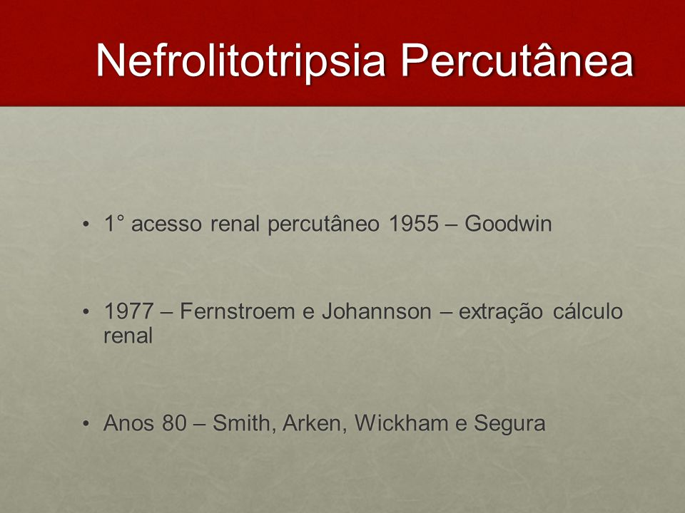 Nefrolitotripsia Percutânea 1° acesso renal percutâneo 1955 – Goodwin 1° acesso renal percutâneo 1955 – Goodwin 1977 – Fernstroem e Johannson – extraç