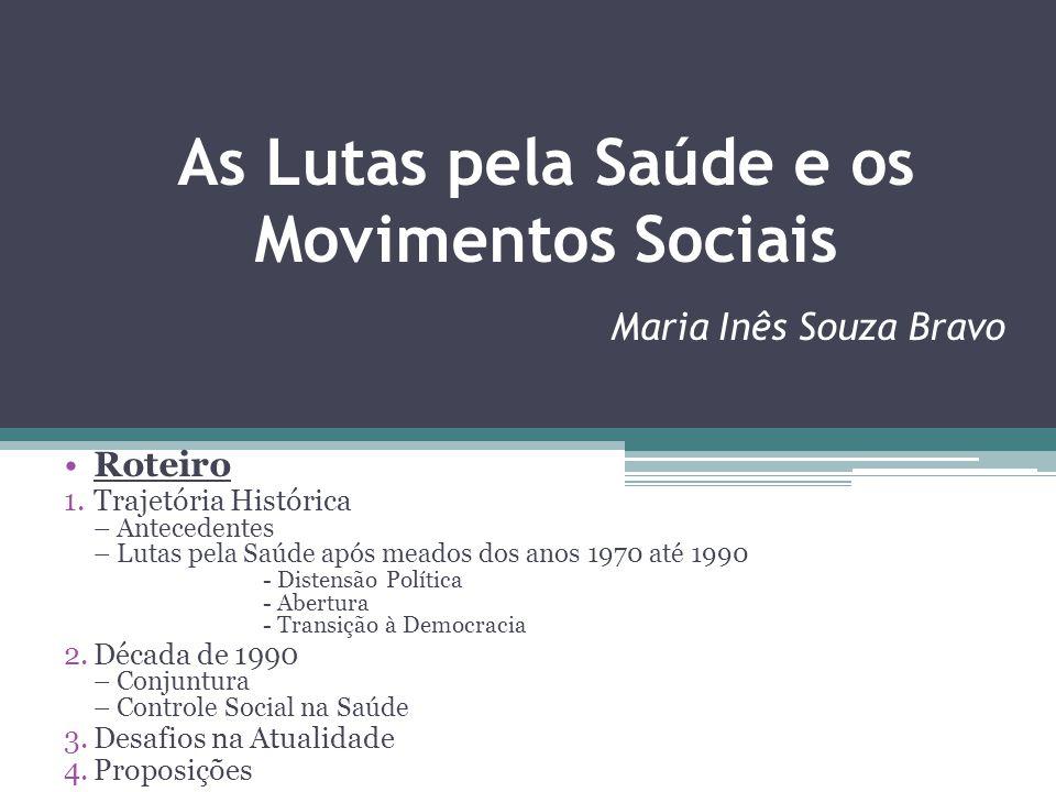 As Lutas pela Saúde e os Movimentos Sociais Maria Inês Souza Bravo Roteiro 1.Trajetória Histórica – Antecedentes – Lutas pela Saúde após meados dos an