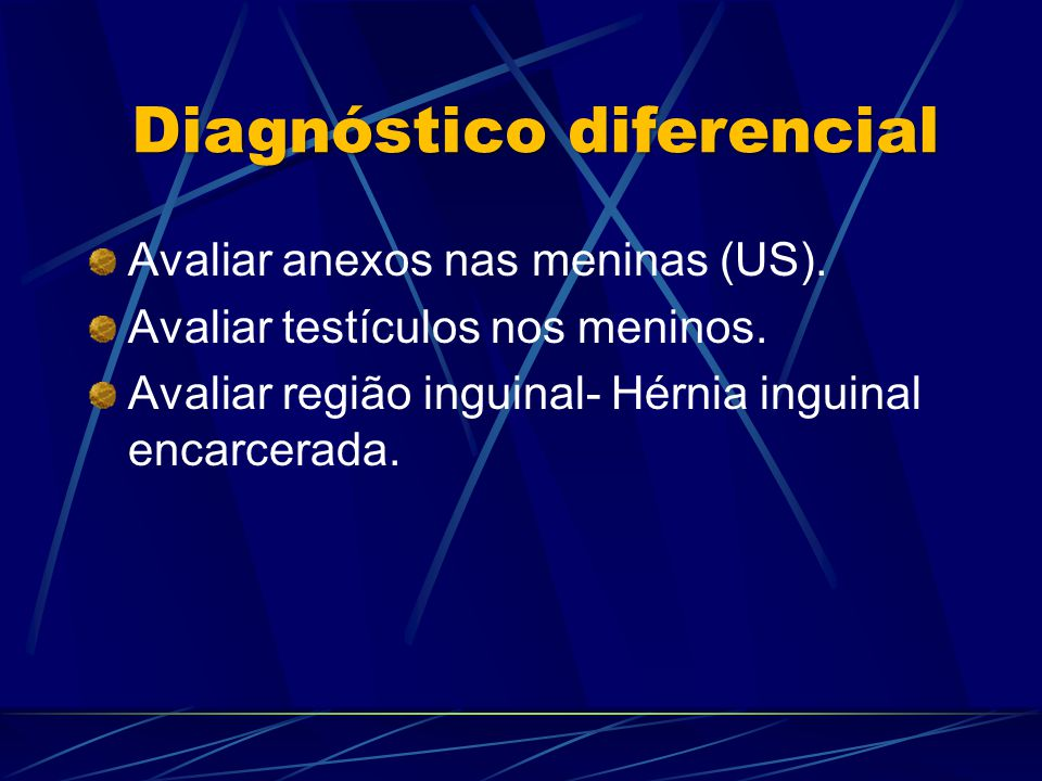 Avaliar anexos nas meninas (US). Avaliar testículos nos meninos. Avaliar região inguinal- Hérnia inguinal encarcerada. Diagnóstico diferencial