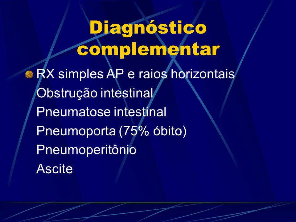 Diagnóstico complementar RX simples AP e raios horizontais Obstrução intestinal Pneumatose intestinal Pneumoporta (75% óbito) Pneumoperitônio Ascite