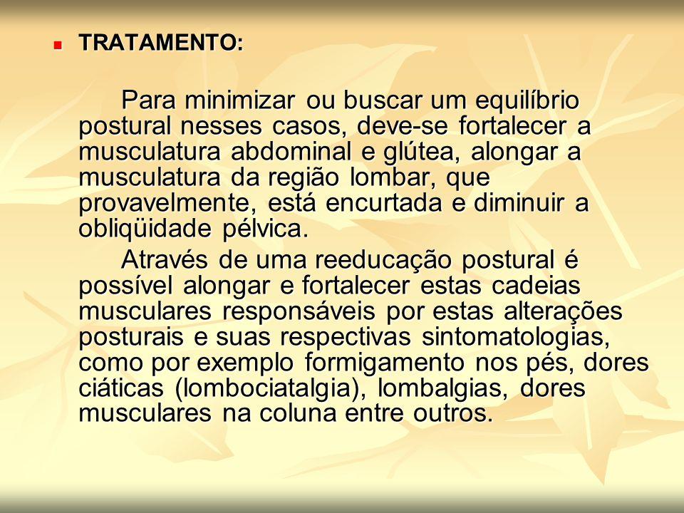 TRATAMENTO: TRATAMENTO: Para minimizar ou buscar um equilíbrio postural nesses casos, deve-se fortalecer a musculatura abdominal e glútea, alongar a m