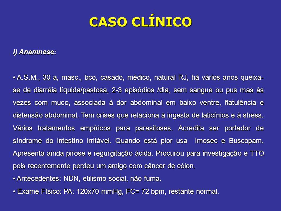 CASO CLÍNICO I) Anamnese: A.S.M., 30 a, masc., bco, casado, médico, natural RJ, há vários anos queixa- se de diarréia líquida/pastosa, 2-3 episódios /