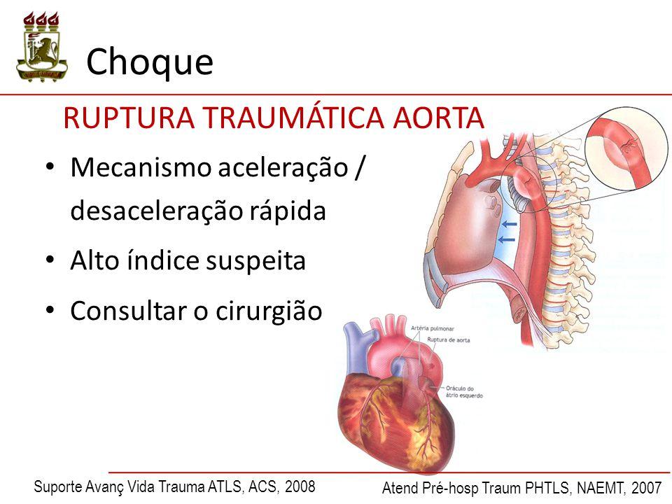 Mecanismo aceleração / desaceleração rápida Alto índice suspeita Consultar o cirurgião RUPTURA TRAUMÁTICA AORTA Suporte Avanç Vida Trauma ATLS, ACS, 2008 Atend Pré-hosp Traum PHTLS, NAEMT, 2007 Choque