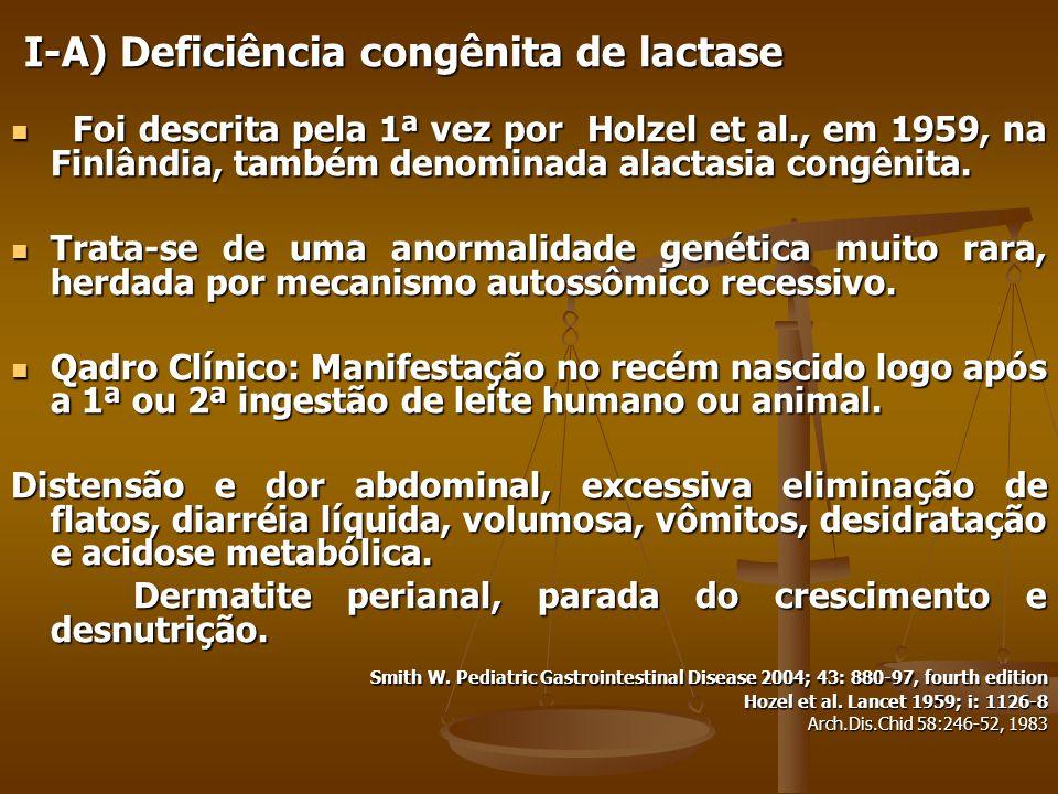 I-A) Deficiência congênita de lactase I-A) Deficiência congênita de lactase Foi descrita pela 1ª vez por Holzel et al., em 1959, na Finlândia, também denominada alactasia congênita.