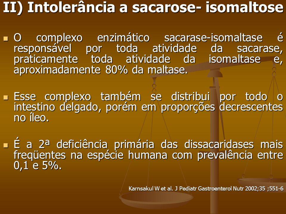 II) Intolerância a sacarose- isomaltose O complexo enzimático sacarase-isomaltase é responsável por toda atividade da sacarase, praticamente toda atividade da isomaltase e, aproximadamente 80% da maltase.