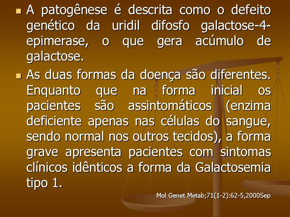 A patogênese é descrita como o defeito genético da uridil difosfo galactose-4- epimerase, o que gera acúmulo de galactose.