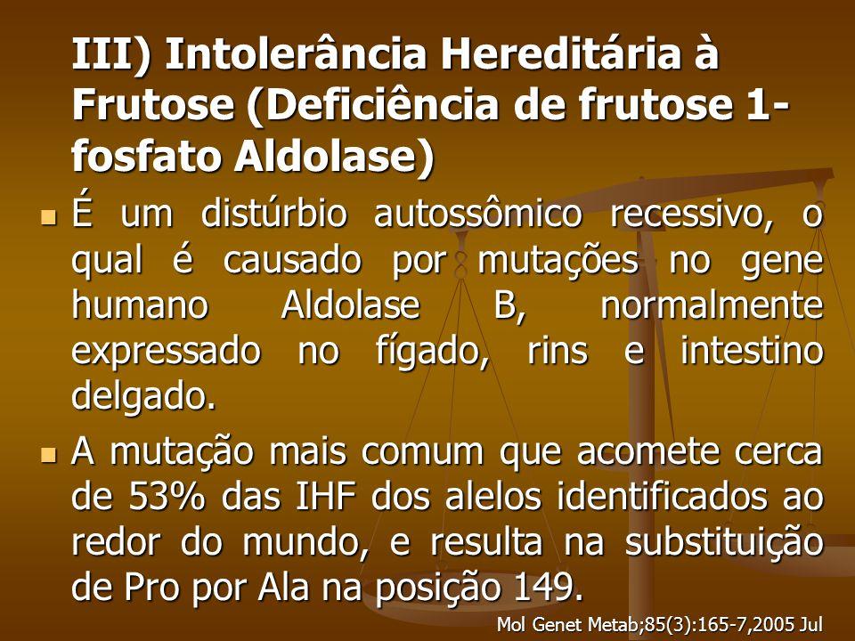 III) Intolerância Hereditária à Frutose (Deficiência de frutose 1- fosfato Aldolase) É um distúrbio autossômico recessivo, o qual é causado por mutações no gene humano Aldolase B, normalmente expressado no fígado, rins e intestino delgado.