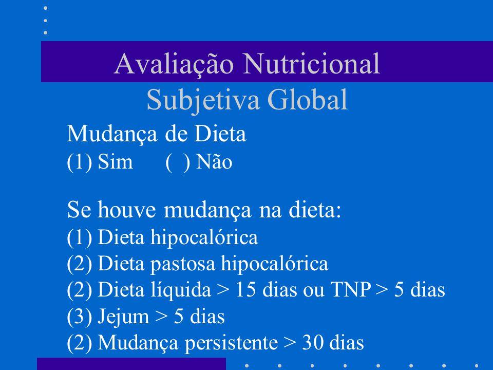 Avaliação Nutricional Subjetiva Global Mudança de Dieta (1) Sim( ) Não Se houve mudança na dieta: (1) Dieta hipocalórica (2) Dieta pastosa hipocalóric