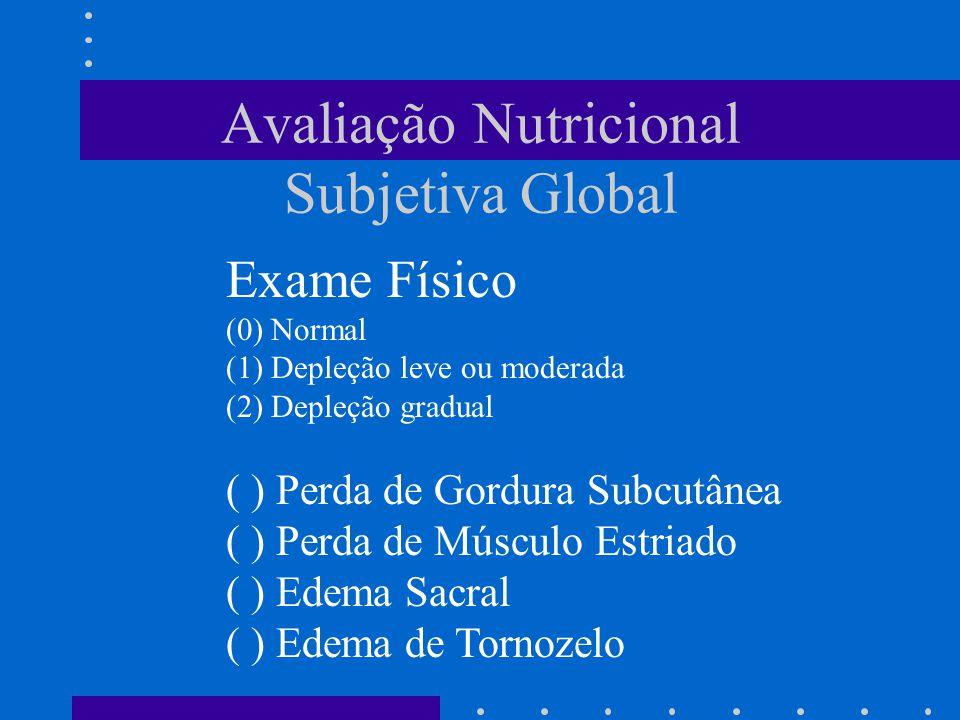 Avaliação Nutricional Subjetiva Global Exame Físico (0) Normal (1) Depleção leve ou moderada (2) Depleção gradual ( ) Perda de Gordura Subcutânea ( )