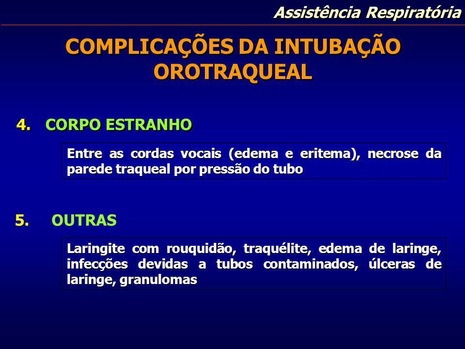 Assistência Respiratória COMPLICAÇÕES DA INTUBAÇÃO OROTRAQUEAL 4.CORPO ESTRANHO Entre as cordas vocais (edema e eritema), necrose da parede traqueal p