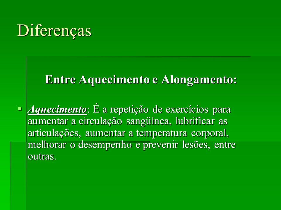 Diferenças Entre Aquecimento e Alongamento:  Aquecimento: É a repetição de exercícios para aumentar a circulação sangüínea, lubrificar as articulações, aumentar a temperatura corporal, melhorar o desempenho e prevenir lesões, entre outras.