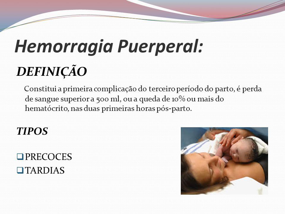 Hemorragia Puerperal: DEFINIÇÃO Constitui a primeira complicação do terceiro período do parto, é perda de sangue superior a 500 ml, ou a queda de 10% ou mais do hematócrito, nas duas primeiras horas pós-parto.