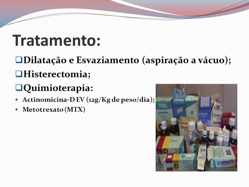 Tratamento:  Dilatação e Esvaziamento (aspiração a vácuo);  Histerectomia;  Quimioterapia:  Actinomicina-D EV (12g/Kg de peso/dia);  Metotrexato (MTX)