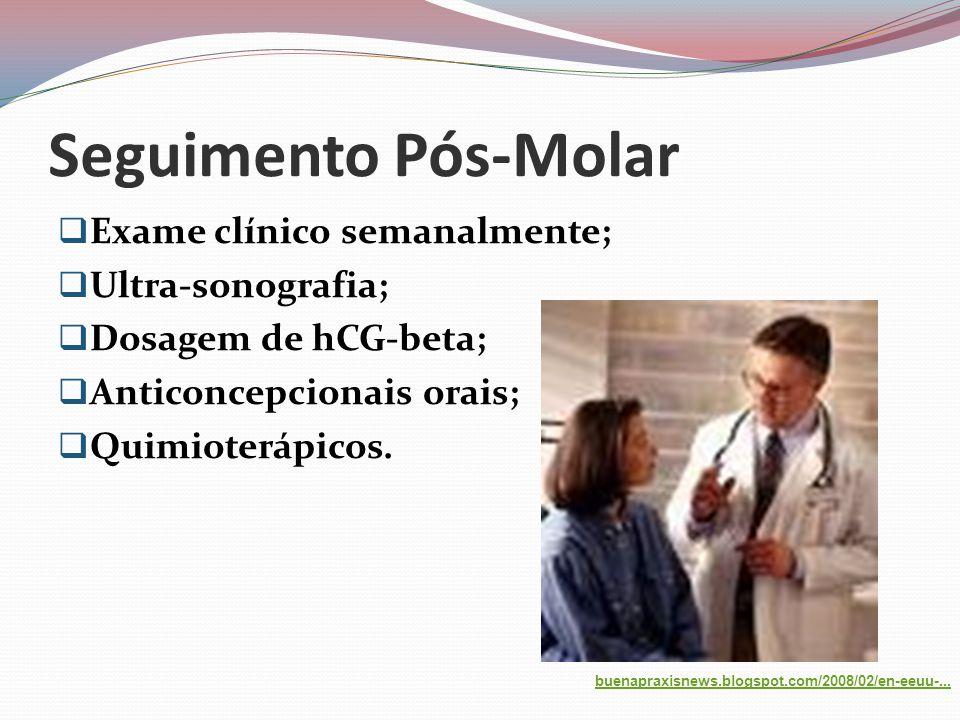 Seguimento Pós-Molar  Exame clínico semanalmente;  Ultra-sonografia;  Dosagem de hCG-beta;  Anticoncepcionais orais;  Quimioterápicos.