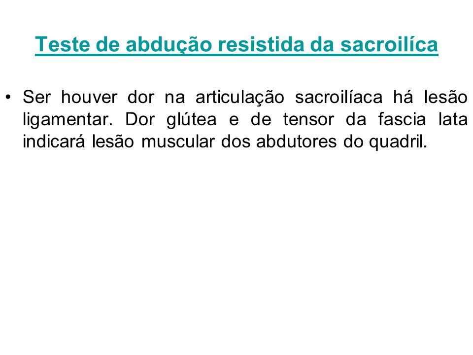 Teste de abdução resistida da sacroilíca Ser houver dor na articulação sacroilíaca há lesão ligamentar. Dor glútea e de tensor da fascia lata indicará