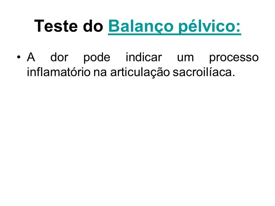 Teste do Balanço pélvico:Balanço pélvico: A dor pode indicar um processo inflamatório na articulação sacroilíaca.