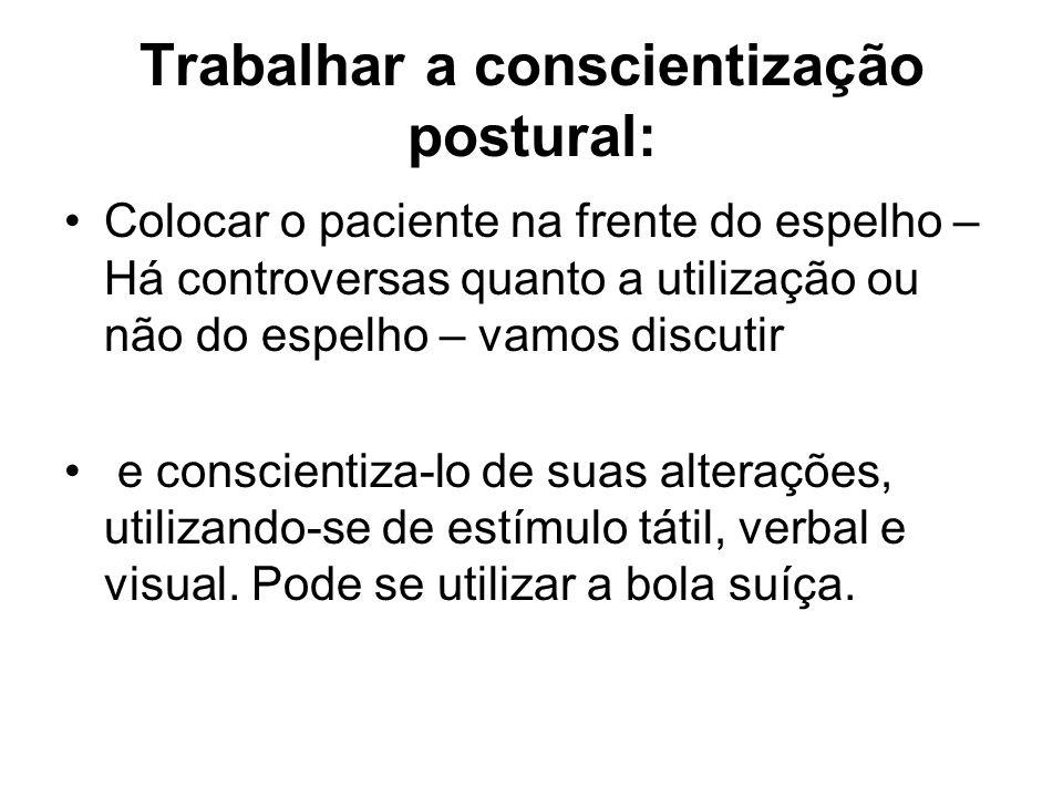 Trabalhar a conscientização postural: Colocar o paciente na frente do espelho – Há controversas quanto a utilização ou não do espelho – vamos discutir