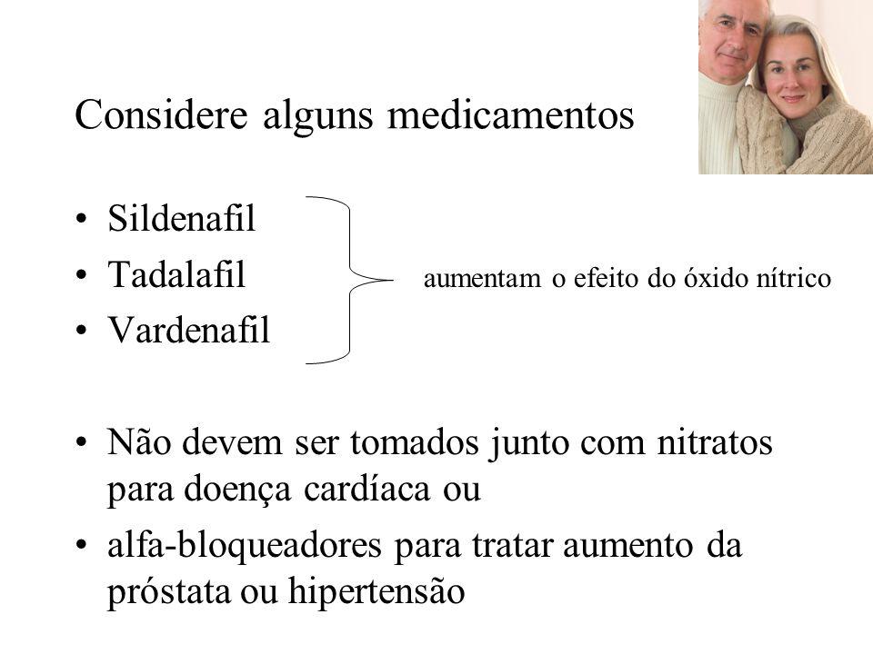 Considere alguns medicamentos Sildenafil Tadalafil aumentam o efeito do óxido nítrico Vardenafil Não devem ser tomados junto com nitratos para doença cardíaca ou alfa-bloqueadores para tratar aumento da próstata ou hipertensão