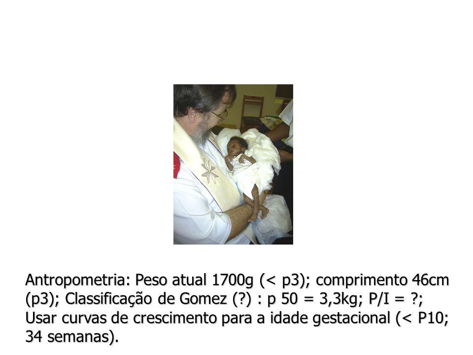 Antropometria: Peso atual 1700g (< p3); comprimento 46cm (p3); Classificação de Gomez (?) : p 50 = 3,3kg; P/I = ?; Usar curvas de crescimento para a idade gestacional (< P10; 34 semanas).
