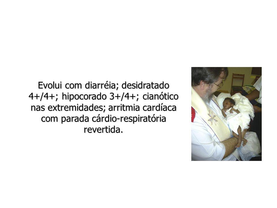 Evolui com diarréia; desidratado 4+/4+; hipocorado 3+/4+; cianótico nas extremidades; arritmia cardíaca com parada cárdio-respiratória revertida.