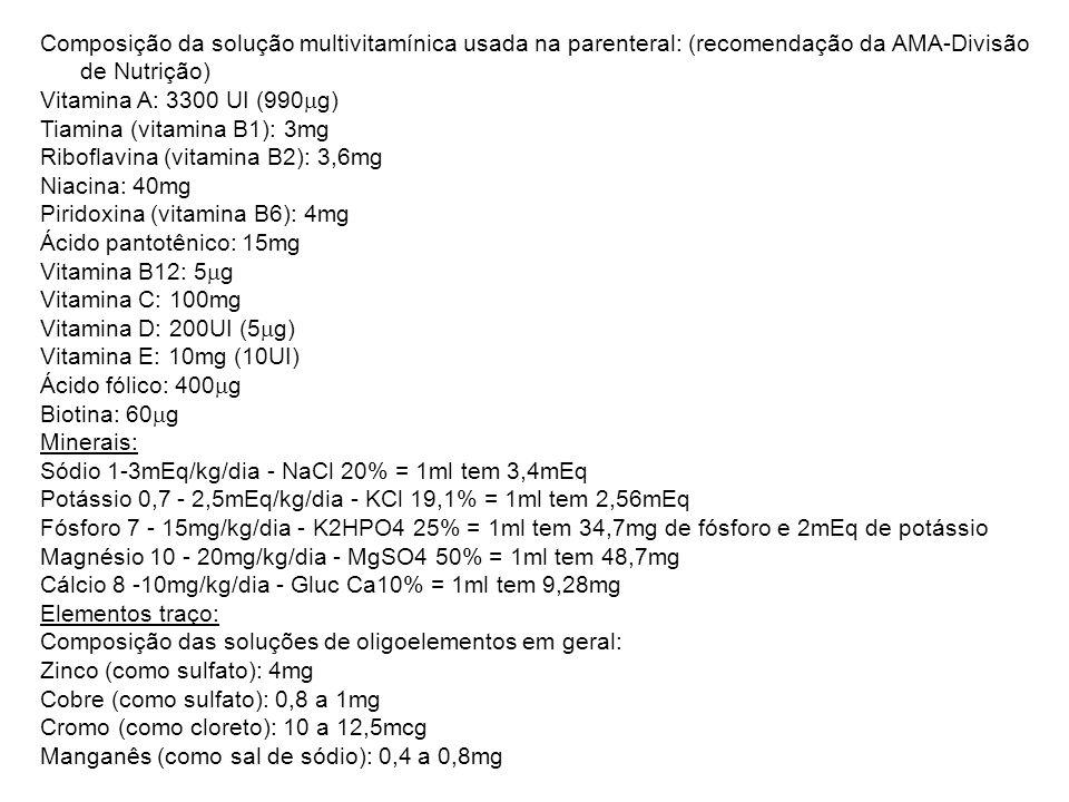 Composição da solução multivitamínica usada na parenteral: (recomendação da AMA-Divisão de Nutrição) Vitamina A: 3300 UI (990  g) Tiamina (vitamina B1): 3mg Riboflavina (vitamina B2): 3,6mg Niacina: 40mg Piridoxina (vitamina B6): 4mg Ácido pantotênico: 15mg Vitamina B12: 5  g Vitamina C: 100mg Vitamina D: 200UI (5  g) Vitamina E: 10mg (10UI) Ácido fólico: 400  g Biotina: 60  g Minerais: Sódio 1-3mEq/kg/dia - NaCl 20% = 1ml tem 3,4mEq Potássio 0,7 - 2,5mEq/kg/dia - KCl 19,1% = 1ml tem 2,56mEq Fósforo 7 - 15mg/kg/dia - K2HPO4 25% = 1ml tem 34,7mg de fósforo e 2mEq de potássio Magnésio 10 - 20mg/kg/dia - MgSO4 50% = 1ml tem 48,7mg Cálcio 8 -10mg/kg/dia - Gluc Ca10% = 1ml tem 9,28mg Elementos traço: Composição das soluções de oligoelementos em geral: Zinco (como sulfato): 4mg Cobre (como sulfato): 0,8 a 1mg Cromo (como cloreto): 10 a 12,5mcg Manganês (como sal de sódio): 0,4 a 0,8mg