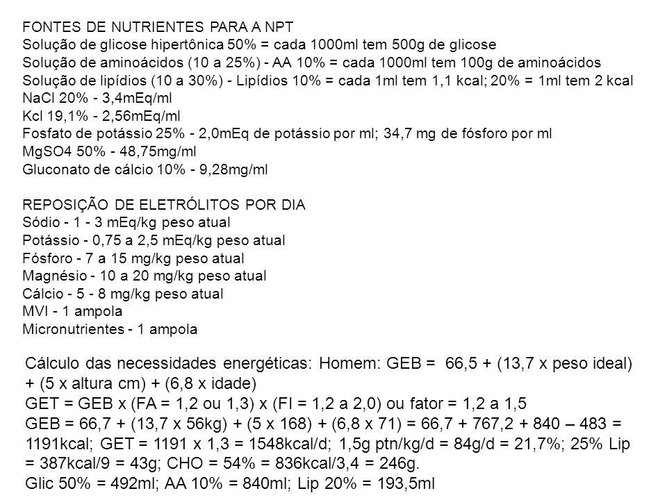 FONTES DE NUTRIENTES PARA A NPT Solução de glicose hipertônica 50% = cada 1000ml tem 500g de glicose Solução de aminoácidos (10 a 25%) - AA 10% = cada 1000ml tem 100g de aminoácidos Solução de lipídios (10 a 30%) - Lipídios 10% = cada 1ml tem 1,1 kcal; 20% = 1ml tem 2 kcal NaCl 20% - 3,4mEq/ml Kcl 19,1% - 2,56mEq/ml Fosfato de potássio 25% - 2,0mEq de potássio por ml; 34,7 mg de fósforo por ml MgSO4 50% - 48,75mg/ml Gluconato de cálcio 10% - 9,28mg/ml REPOSIÇÃO DE ELETRÓLITOS POR DIA Sódio - 1 - 3 mEq/kg peso atual Potássio - 0,75 a 2,5 mEq/kg peso atual Fósforo - 7 a 15 mg/kg peso atual Magnésio - 10 a 20 mg/kg peso atual Cálcio - 5 - 8 mg/kg peso atual MVI - 1 ampola Micronutrientes - 1 ampola Cálculo das necessidades energéticas: Homem: GEB = 66,5 + (13,7 x peso ideal) + (5 x altura cm) + (6,8 x idade) GET = GEB x (FA = 1,2 ou 1,3) x (FI = 1,2 a 2,0) ou fator = 1,2 a 1,5 GEB = 66,7 + (13,7 x 56kg) + (5 x 168) + (6,8 x 71) = 66,7 + 767,2 + 840 – 483 = 1191kcal; GET = 1191 x 1,3 = 1548kcal/d; 1,5g ptn/kg/d = 84g/d = 21,7%; 25% Lip = 387kcal/9 = 43g; CHO = 54% = 836kcal/3,4 = 246g.