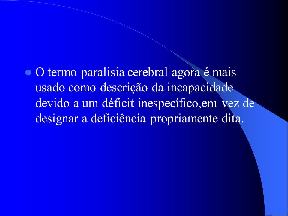 O termo paralisia cerebral agora é mais usado como descrição da incapacidade devido a um déficit inespecífico,em vez de designar a deficiência propria