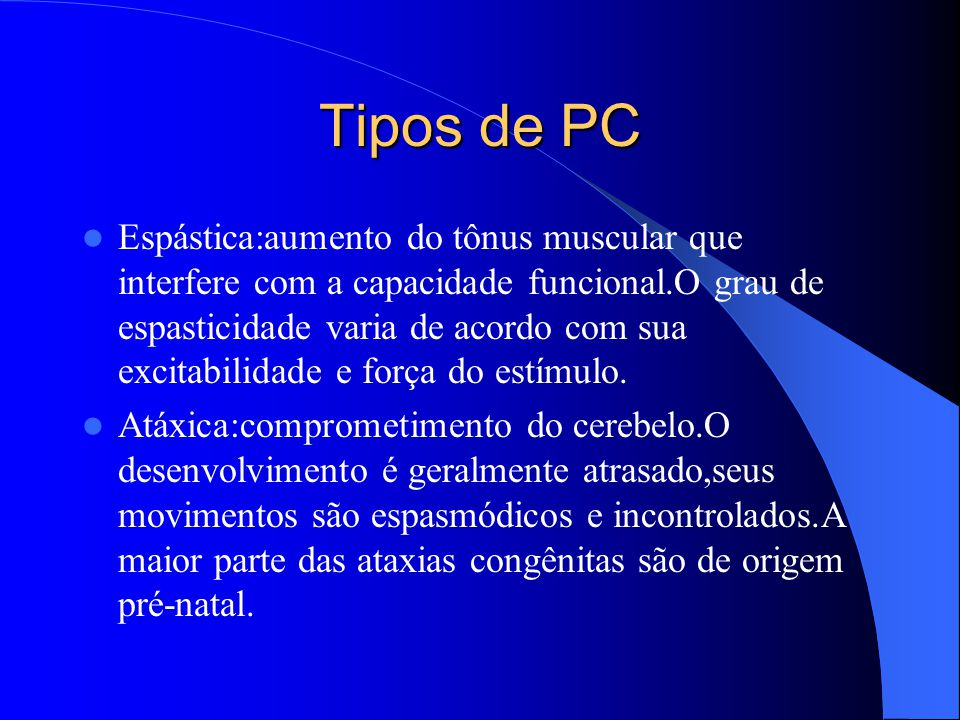 Tipos de PC Espástica:aumento do tônus muscular que interfere com a capacidade funcional.O grau de espasticidade varia de acordo com sua excitabilidad