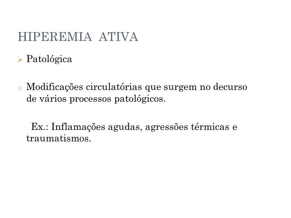 HIPEREMIA ATIVA  Patológica o Modificações circulatórias que surgem no decurso de vários processos patológicos. Ex.: Inflamações agudas, agressões té