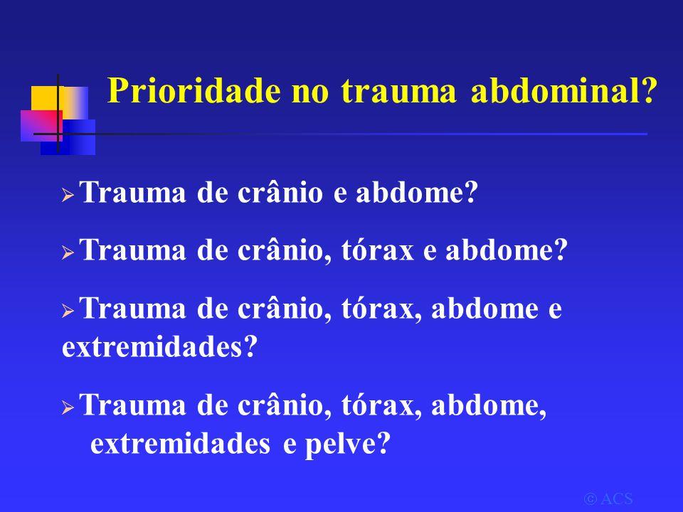 Prioridade no trauma abdominal. ACS  Trauma de crânio e abdome.