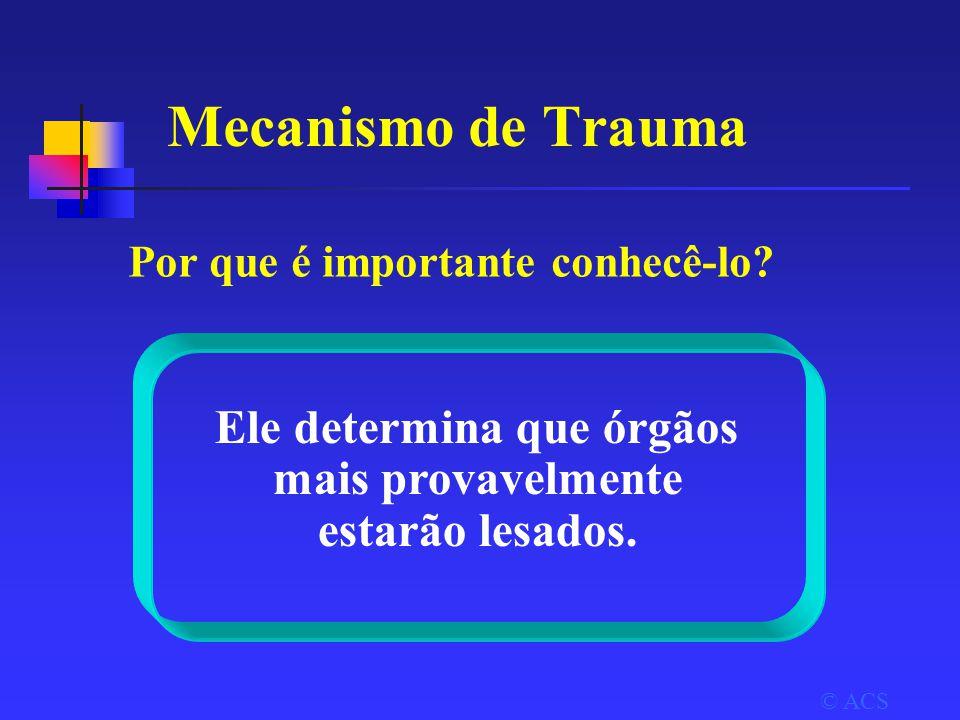 Mecanismo de Trauma © ACS Ele determina que órgãos mais provavelmente estarão lesados.