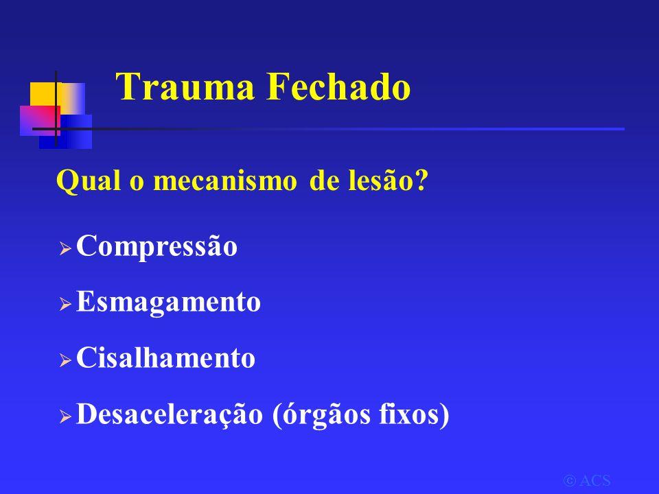  ACS  Compressão  Esmagamento  Cisalhamento  Desaceleração (órgãos fixos) Trauma Fechado Qual o mecanismo de lesão?