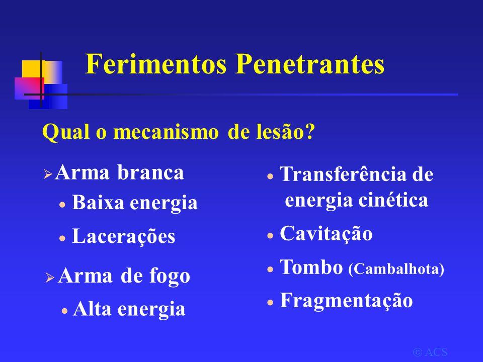  ACS  Arma branca  Baixa energia  Lacerações  Arma de fogo  Transferência de energia cinética  Cavitação  Tombo (Cambalhota)  Fragmentação Ferimentos Penetrantes Qual o mecanismo de lesão.