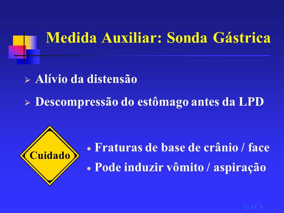  ACS Medida Auxiliar: Sonda Gástrica  Alívio da distensão  Descompressão do estômago antes da LPD Cuidado  Fraturas de base de crânio / face  Pode induzir vômito / aspiração