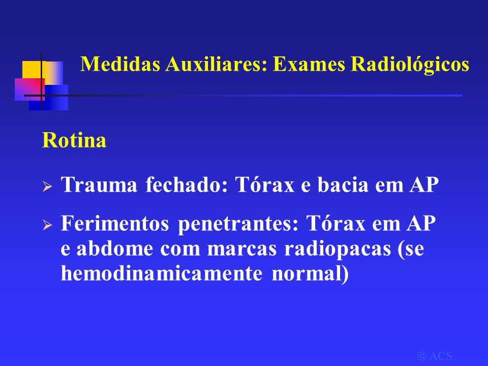  ACS Medidas Auxiliares: Exames Radiológicos Rotina  Trauma fechado: Tórax e bacia em AP  Ferimentos penetrantes: Tórax em AP e abdome com marcas radiopacas (se hemodinamicamente normal)