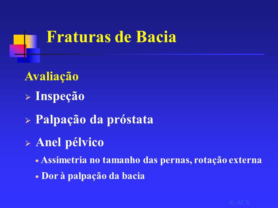  ACS Fraturas de Bacia Avaliação  Inspeção  Palpação da próstata  Assimetria no tamanho das pernas, rotação externa  Dor à palpação da bacia  Anel pélvico