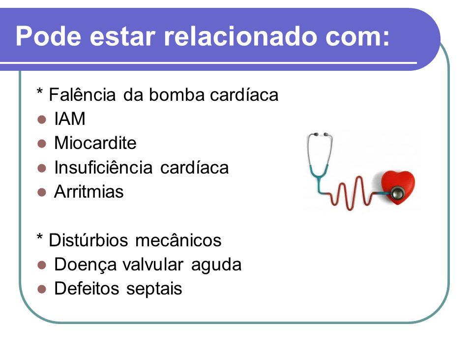 Pode estar relacionado com: * Falência da bomba cardíaca IAM Miocardite Insuficiência cardíaca Arritmias * Distúrbios mecânicos Doença valvular aguda