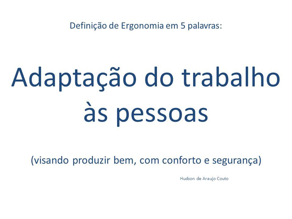 Definição de Ergonomia em 5 palavras: Adaptação do trabalho às pessoas (visando produzir bem, com conforto e segurança) Hudson de Araujo Couto