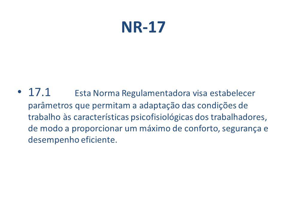 NR-17 17.1 Esta Norma Regulamentadora visa estabelecer parâmetros que permitam a adaptação das condições de trabalho às características psicofisiológicas dos trabalhadores, de modo a proporcionar um máximo de conforto, segurança e desempenho eficiente.