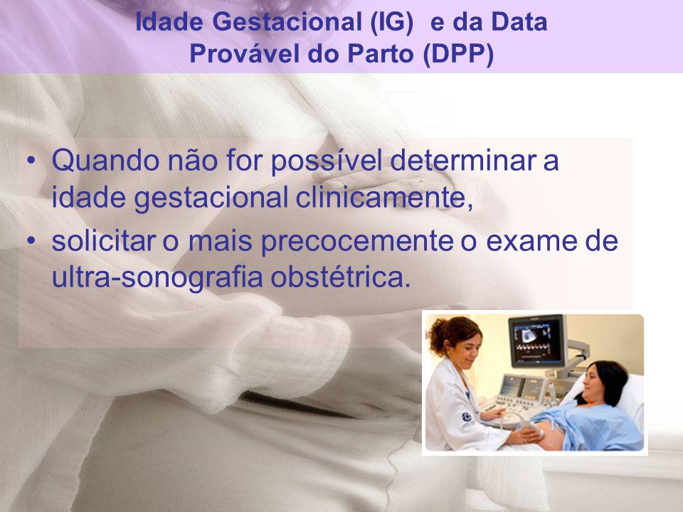Quando não for possível determinar a idade gestacional clinicamente, solicitar o mais precocemente o exame de ultra-sonografia obstétrica. Idade Gesta